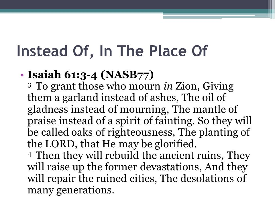 Instead Of, In The Place Of Isaiah 61:3-4 (NASB77) 3 To grant those who mourn in Zion, Giving them a garland instead of ashes, The oil of gladness instead of mourning, The mantle of praise instead of a spirit of fainting.