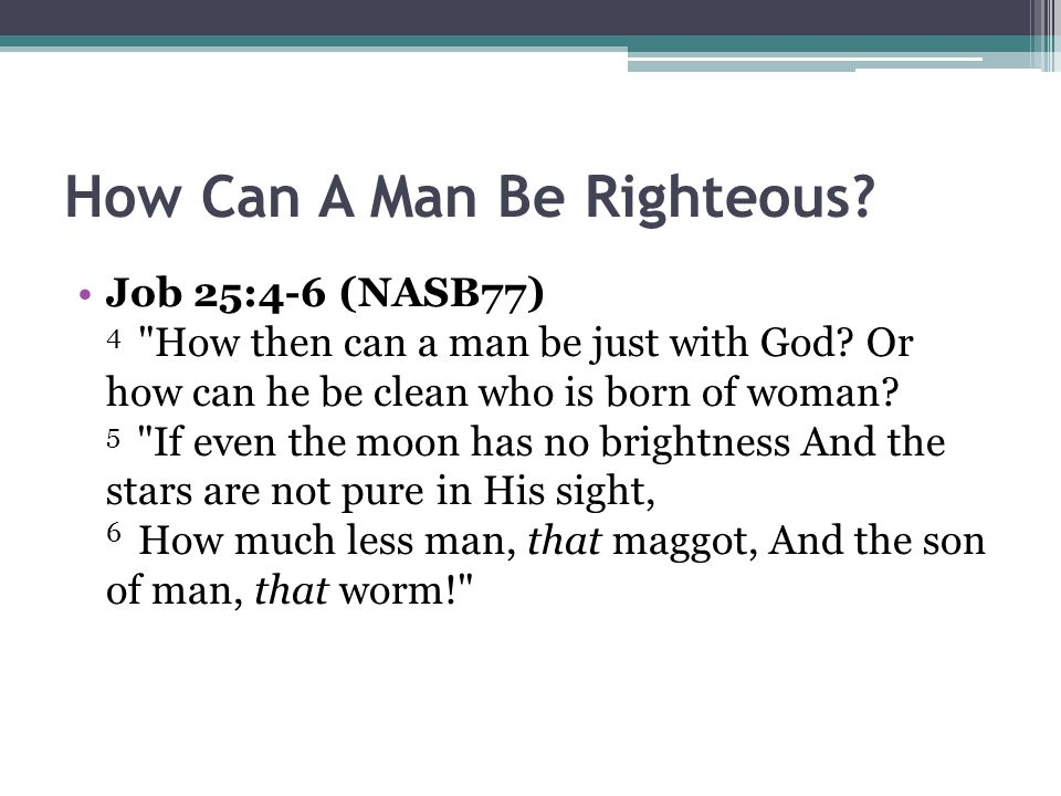 How Can A Man Be Righteous.Job 25:4-6 (NASB77) 4 How then can a man be just with God.