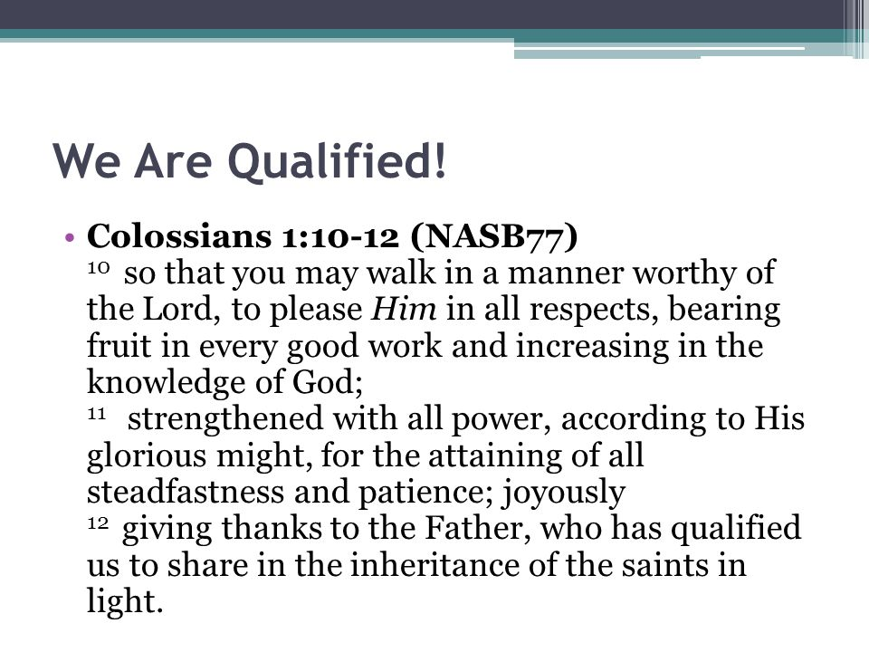 We Are Qualified! Colossians 1:10-12 (NASB77) 10 so that you may walk in a manner worthy of the Lord, to please Him in all respects, bearing fruit in