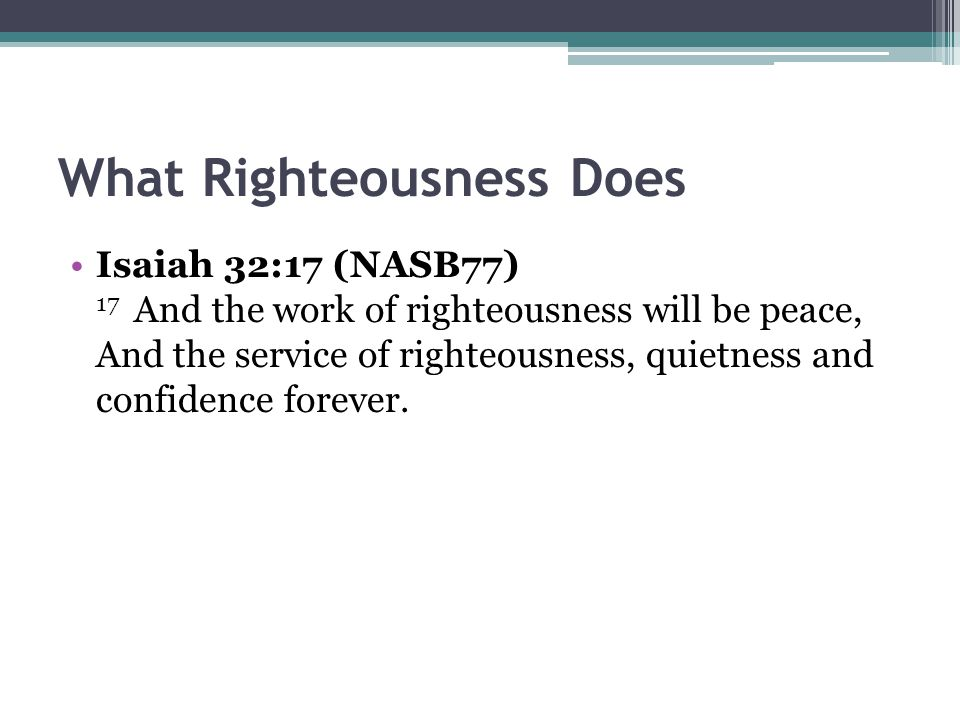 What Righteousness Does Isaiah 32:17 (NASB77) 17 And the work of righteousness will be peace, And the service of righteousness, quietness and confidence forever.