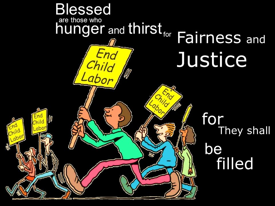 Blessed are those who hunger and thirst for Fairness and Justice be filled They shall for