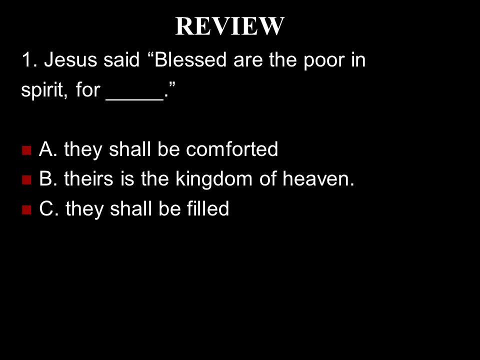 """REVIEW 1. Jesus said """"Blessed are the poor in spirit, for _____."""" A. they shall be comforted B. theirs is the kingdom of heaven. C. they shall be fill"""