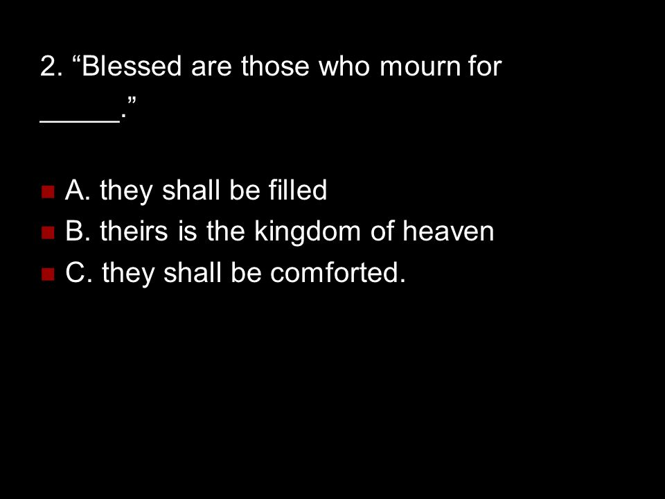 """2. """"Blessed are those who mourn for _____."""" A. they shall be filled B. theirs is the kingdom of heaven C. they shall be comforted."""
