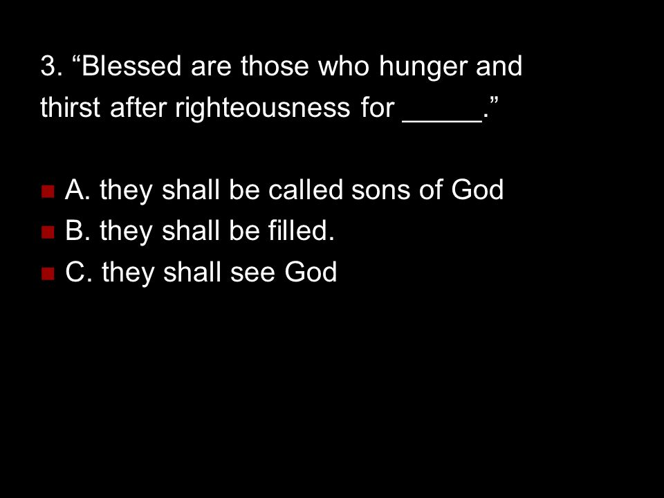 """3. """"Blessed are those who hunger and thirst after righteousness for _____."""" A. they shall be called sons of God B. they shall be filled. C. they shall"""