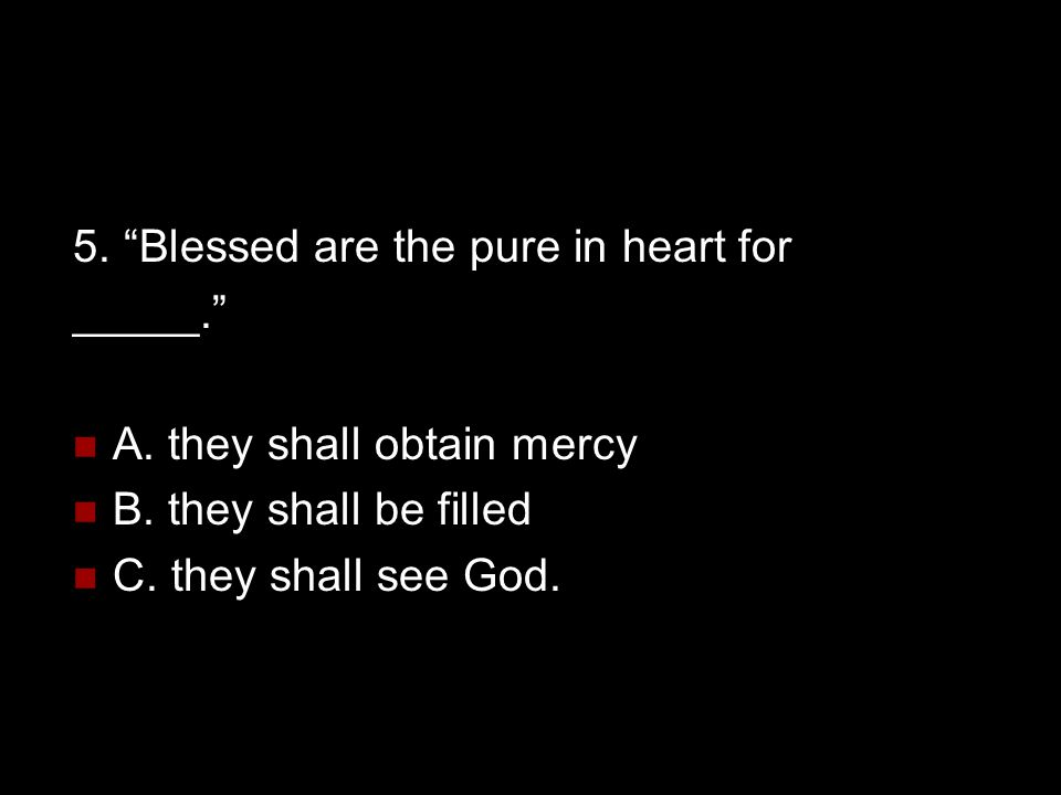 """5. """"Blessed are the pure in heart for _____."""" A. they shall obtain mercy B. they shall be filled C. they shall see God."""