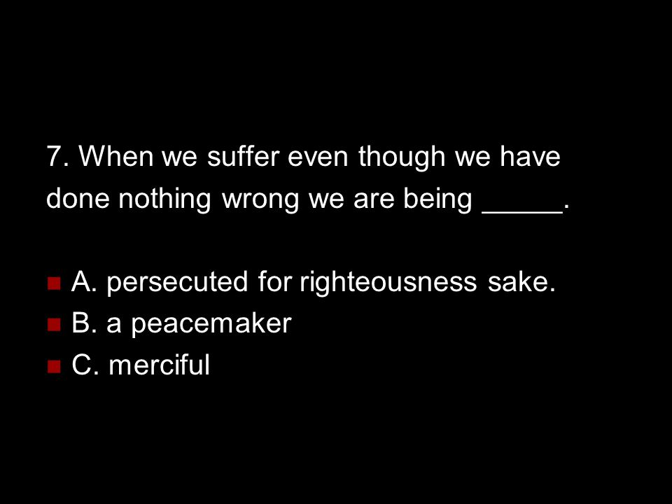 7. When we suffer even though we have done nothing wrong we are being _____. A. persecuted for righteousness sake. B. a peacemaker C. merciful