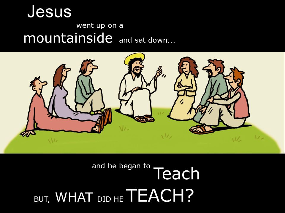 Jesus Teach and he began to mountainside and sat down... went up on a BUT, WHAT DID HE TEACH?