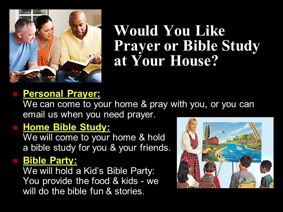 Would You Like Prayer or Bible Study at Your House? Personal Prayer: We can come to your home & pray with you, or you can email us when you need praye
