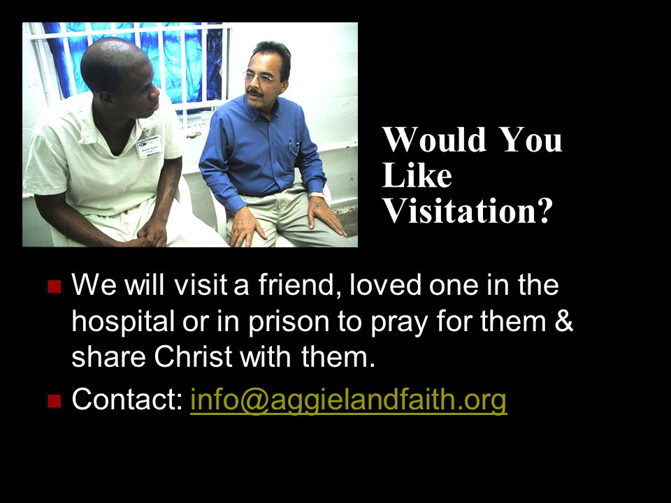 Would You Like Visitation? We will visit a friend, loved one in the hospital or in prison to pray for them & share Christ with them. Contact: info@agg