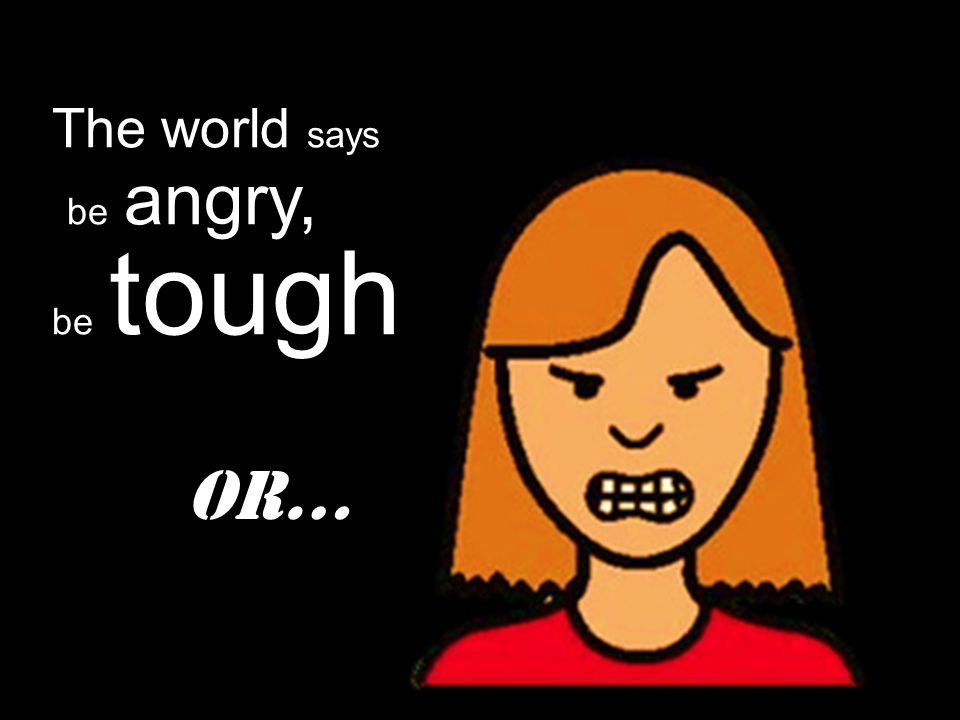 The world says be angry, be tough Or…