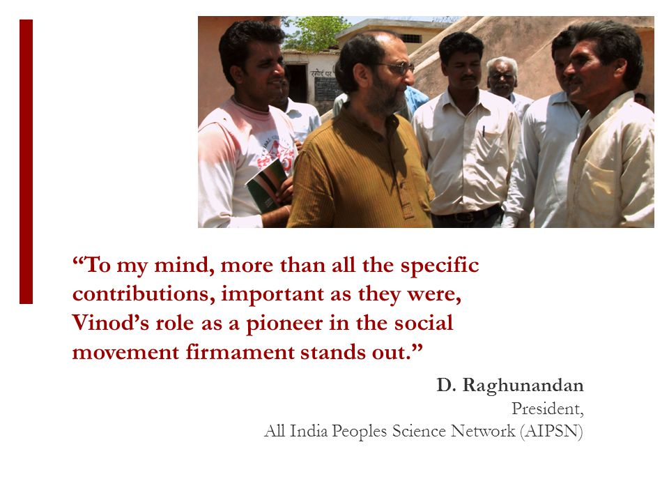 """D. Raghunandan President, All India Peoples Science Network (AIPSN) """"To my mind, more than all the specific contributions, important as they were, Vin"""
