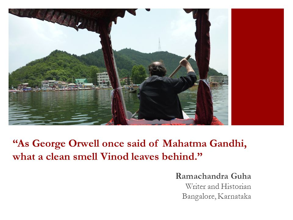 As George Orwell once said of Mahatma Gandhi, what a clean smell Vinod leaves behind. Ramachandra Guha Writer and Historian Bangalore, Karnataka