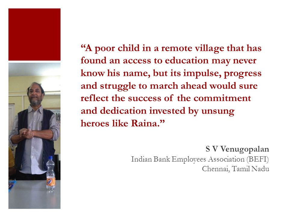A poor child in a remote village that has found an access to education may never know his name, but its impulse, progress and struggle to march ahead would sure reflect the success of the commitment and dedication invested by unsung heroes like Raina. S V Venugopalan Indian Bank Employees Association (BEFI) Chennai, Tamil Nadu
