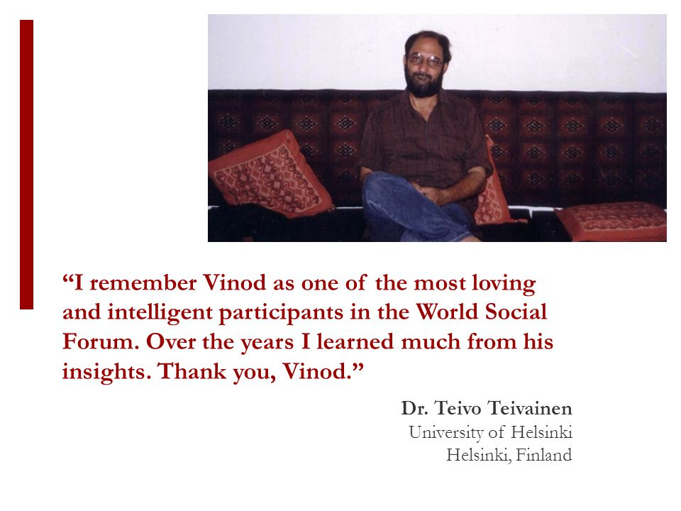 I remember Vinod as one of the most loving and intelligent participants in the World Social Forum.