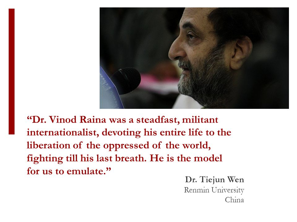 """""""Dr. Vinod Raina was a steadfast, militant internationalist, devoting his entire life to the liberation of the oppressed of the world, fighting till h"""