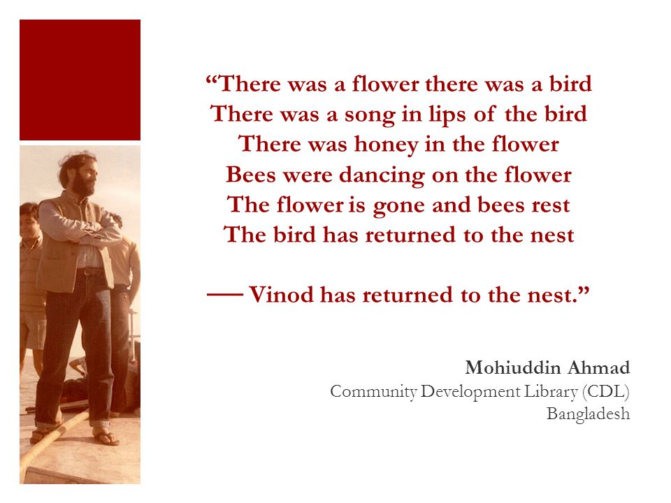 There was a flower there was a bird There was a song in lips of the bird There was honey in the flower Bees were dancing on the flower The flower is gone and bees rest The bird has returned to the nest ── Vinod has returned to the nest. Mohiuddin Ahmad Community Development Library (CDL) Bangladesh