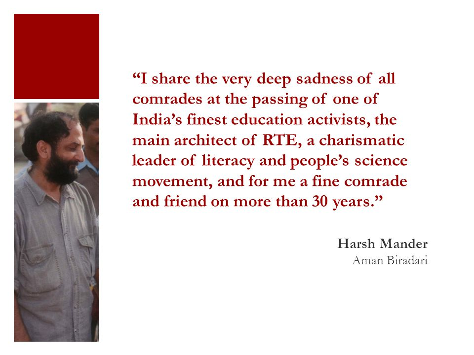 I share the very deep sadness of all comrades at the passing of one of India's finest education activists, the main architect of RTE, a charismatic leader of literacy and people's science movement, and for me a fine comrade and friend on more than 30 years. Harsh Mander Aman Biradari
