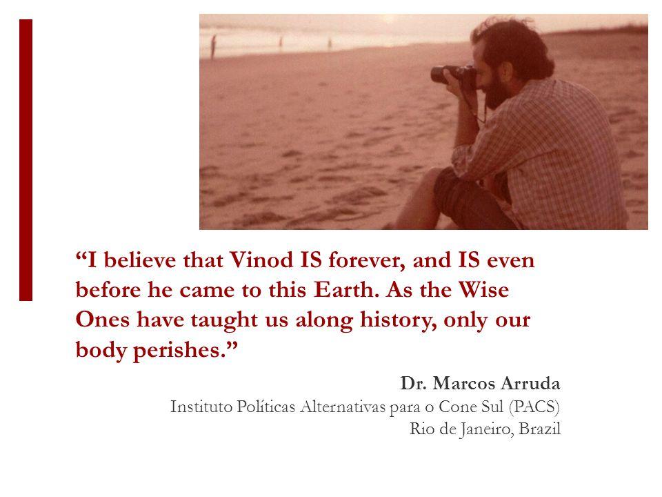 """Dr. Marcos Arruda Instituto Políticas Alternativas para o Cone Sul (PACS) Rio de Janeiro, Brazil """"I believe that Vinod IS forever, and IS even before"""