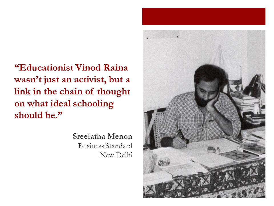 Educationist Vinod Raina wasn't just an activist, but a link in the chain of thought on what ideal schooling should be. Sreelatha Menon Business Standard New Delhi
