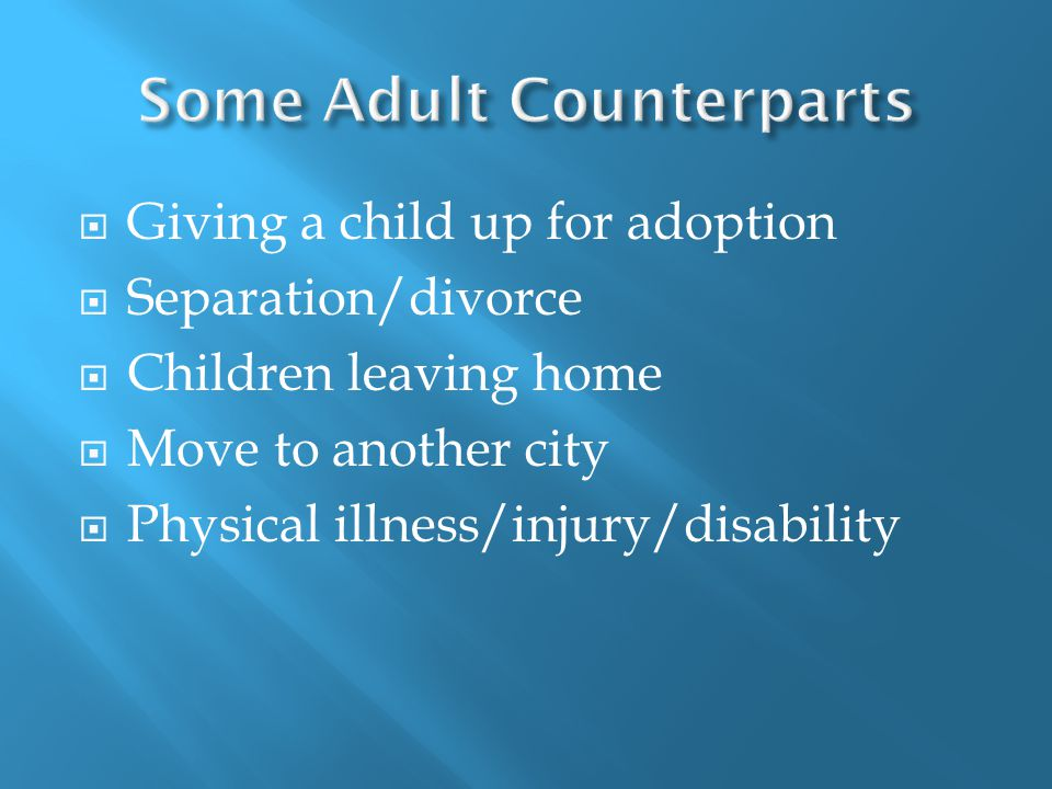  Giving a child up for adoption  Separation/divorce  Children leaving home  Move to another city  Physical illness/injury/disability