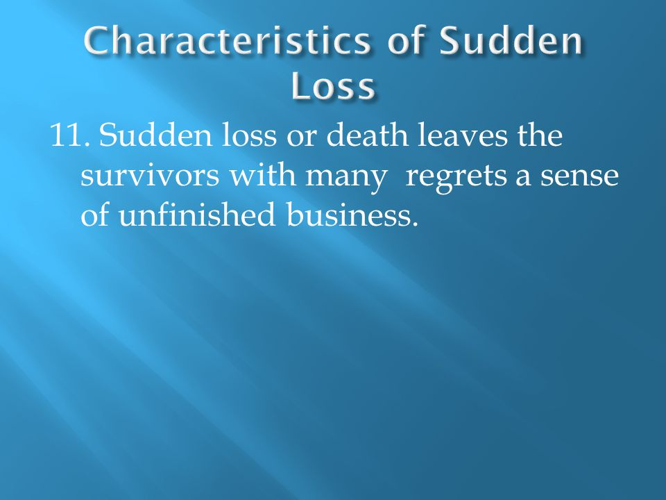 11. Sudden loss or death leaves the survivors with many regrets a sense of unfinished business.