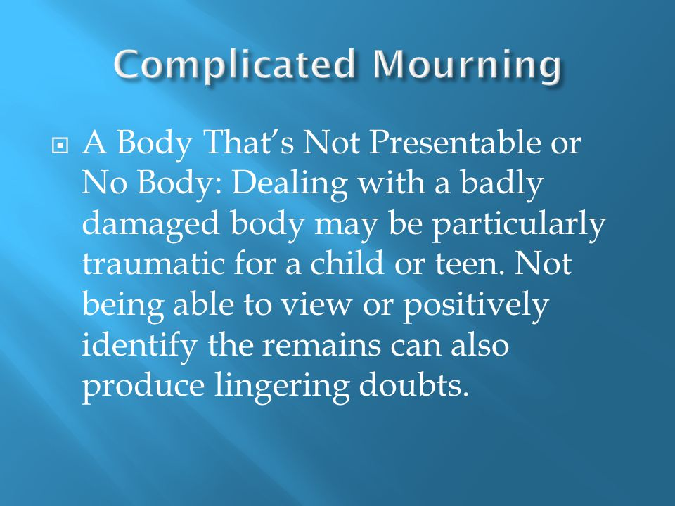  A Body That's Not Presentable or No Body: Dealing with a badly damaged body may be particularly traumatic for a child or teen.