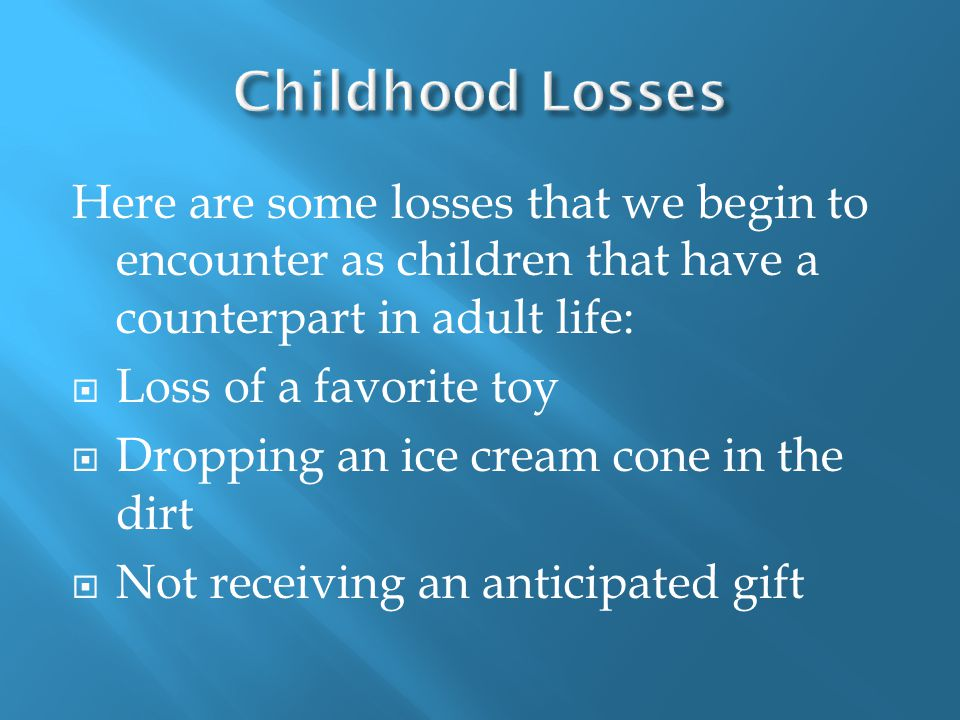 Here are some losses that we begin to encounter as children that have a counterpart in adult life:  Loss of a favorite toy  Dropping an ice cream cone in the dirt  Not receiving an anticipated gift