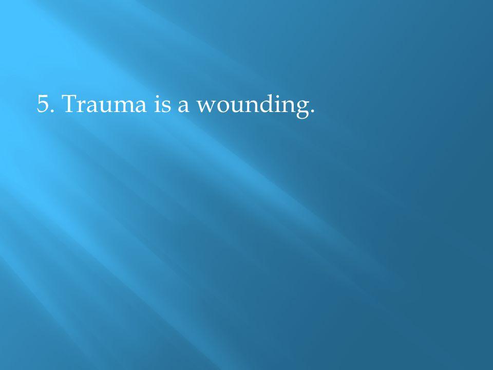 5. Trauma is a wounding.