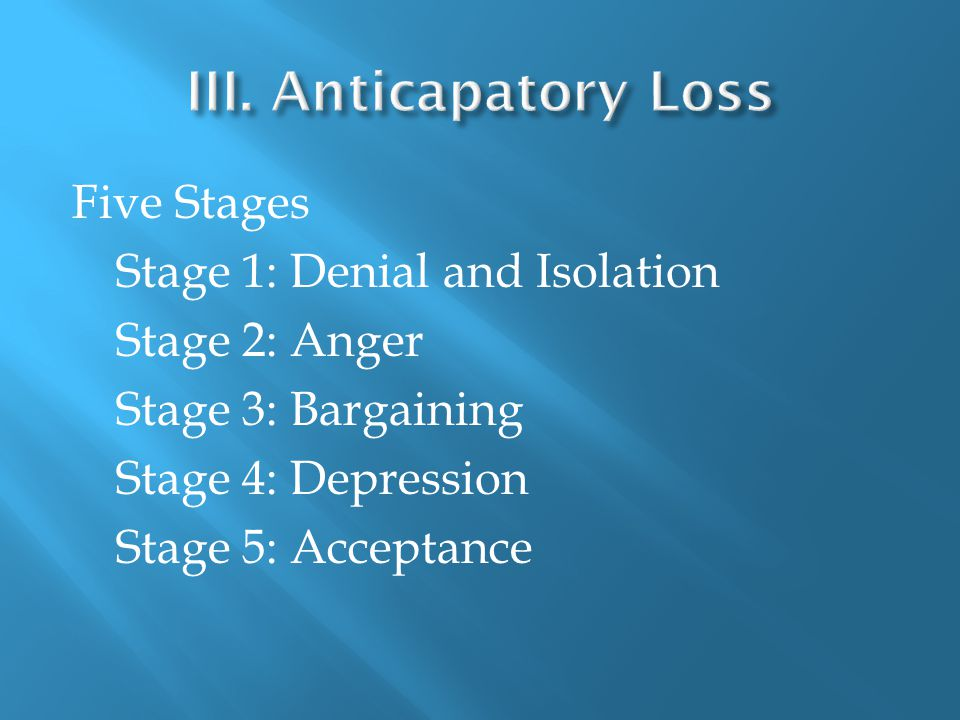 Five Stages Stage 1: Denial and Isolation Stage 2: Anger Stage 3: Bargaining Stage 4: Depression Stage 5: Acceptance
