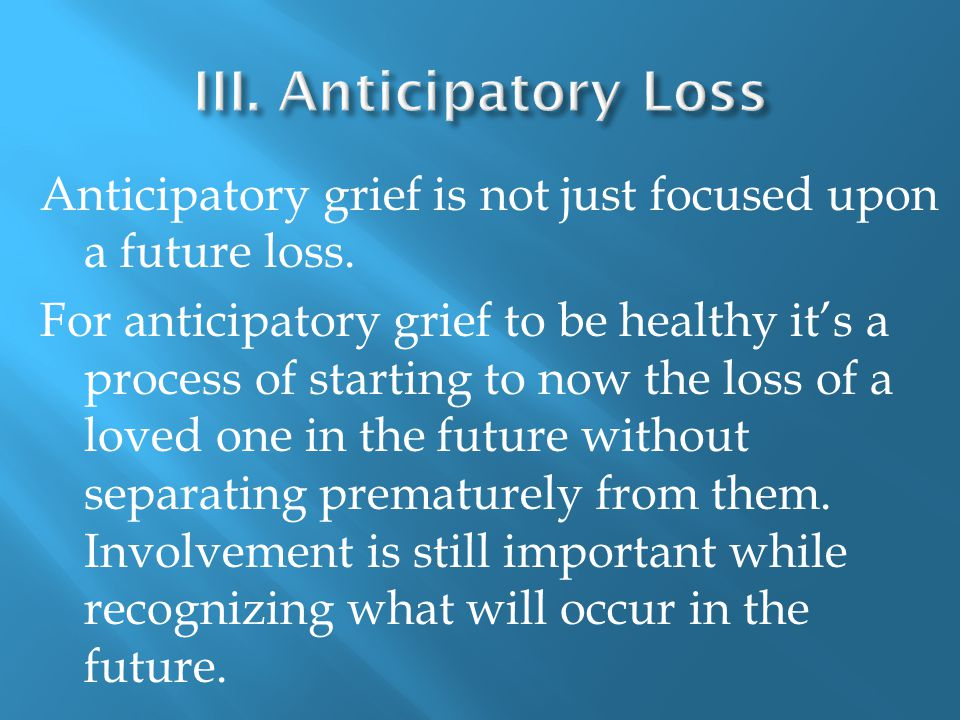 Anticipatory grief is not just focused upon a future loss.
