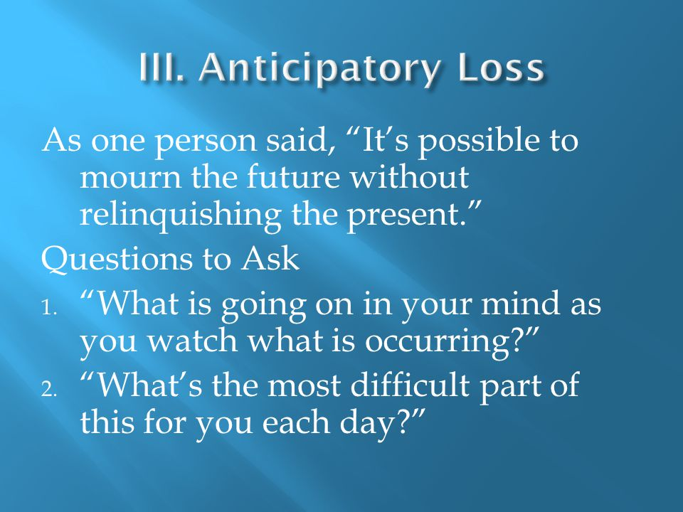 As one person said, It's possible to mourn the future without relinquishing the present. Questions to Ask 1.