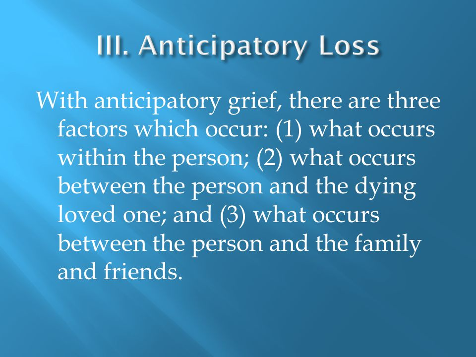 With anticipatory grief, there are three factors which occur: (1) what occurs within the person; (2) what occurs between the person and the dying loved one; and (3) what occurs between the person and the family and friends.