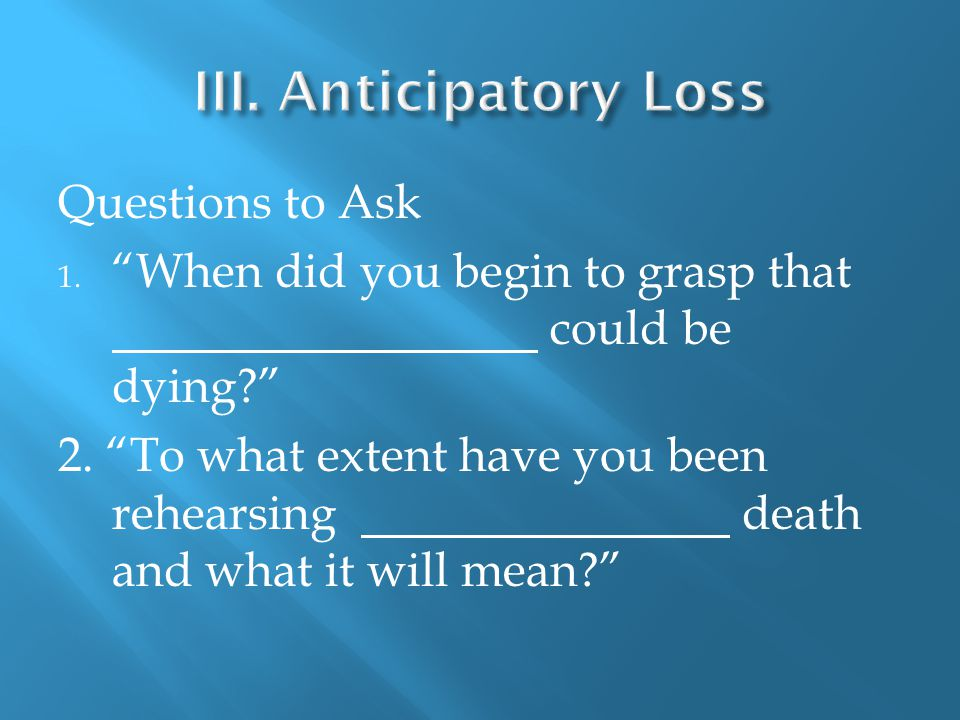 Questions to Ask 1. When did you begin to grasp that could be dying 2.
