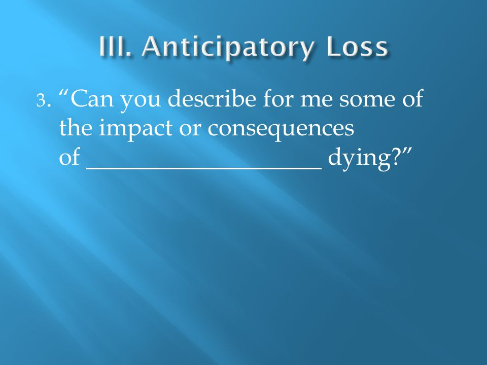 3. Can you describe for me some of the impact or consequences of dying