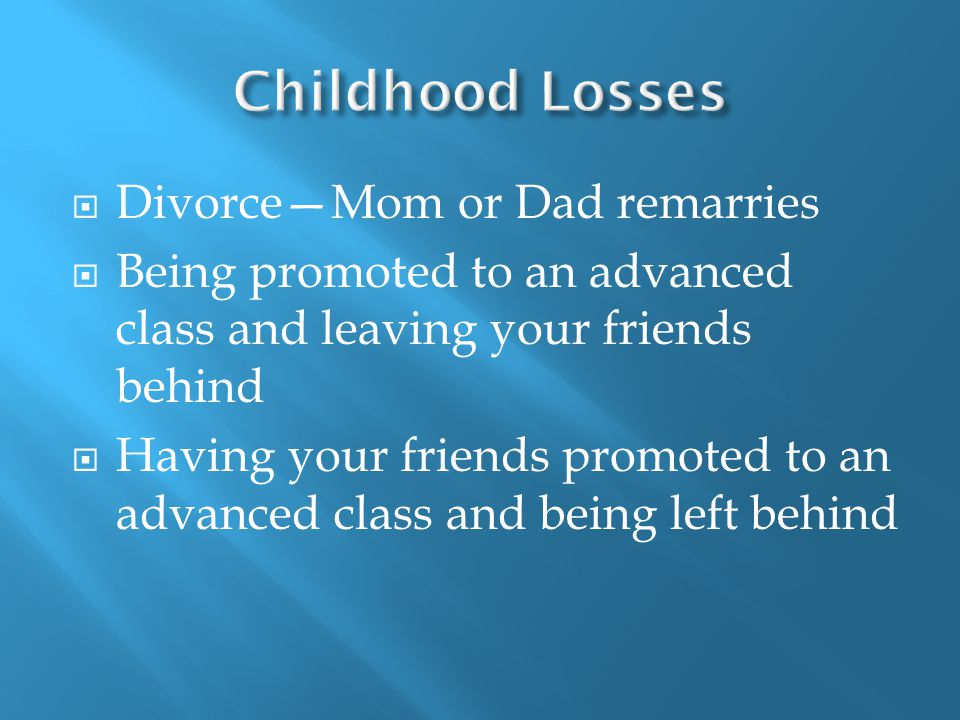  Divorce—Mom or Dad remarries  Being promoted to an advanced class and leaving your friends behind  Having your friends promoted to an advanced class and being left behind