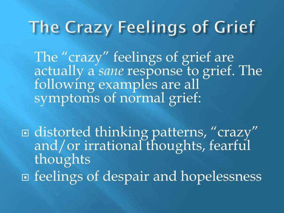 The crazy feelings of grief are actually a sane response to grief.
