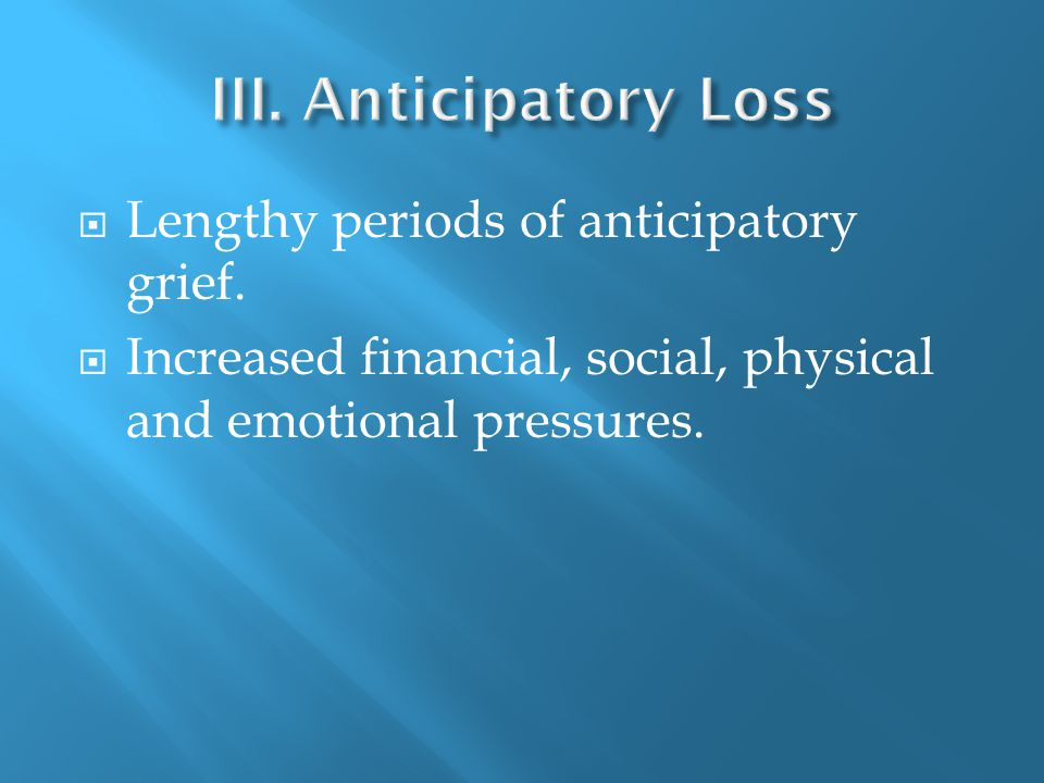  Lengthy periods of anticipatory grief.