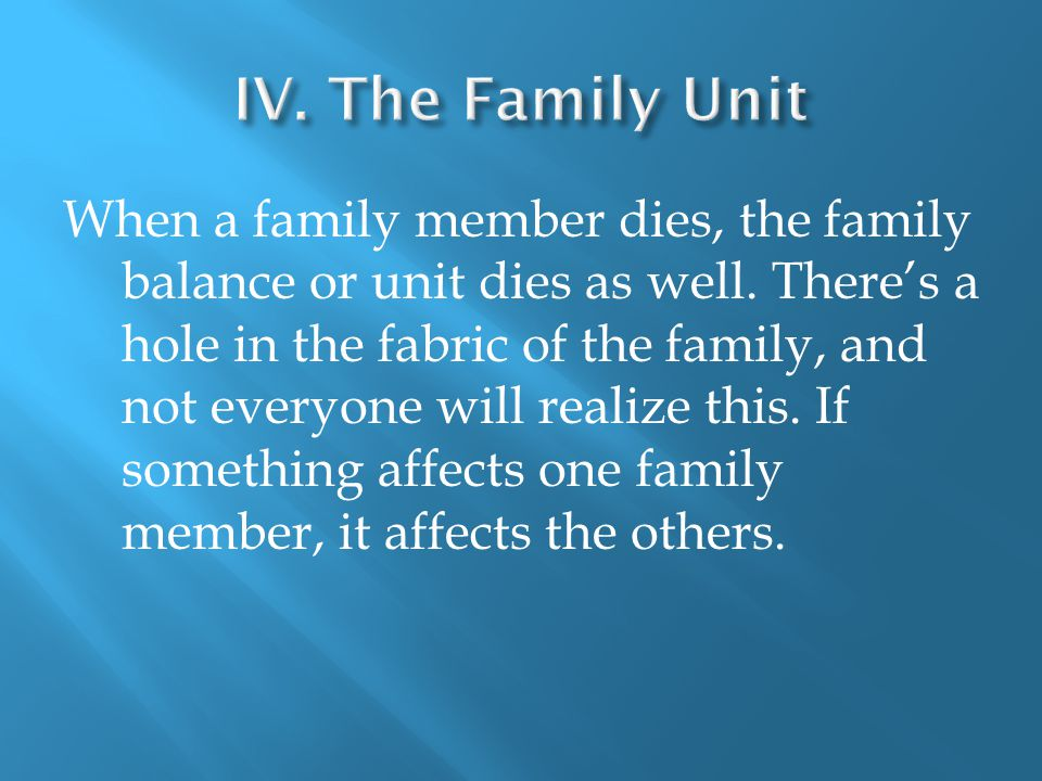 When a family member dies, the family balance or unit dies as well.