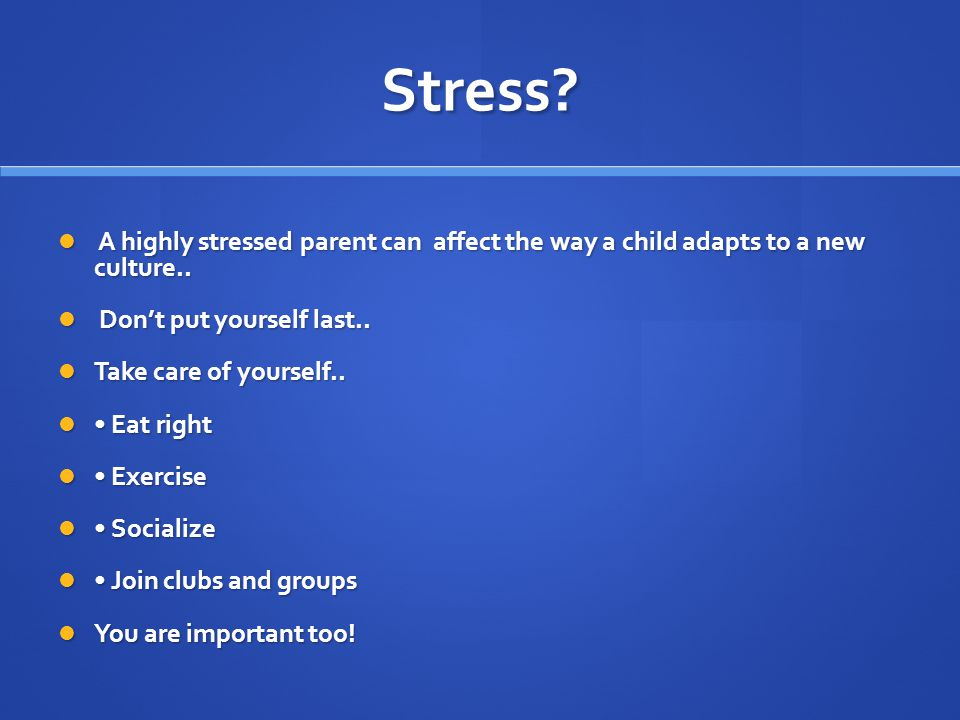 Stress. A highly stressed parent can affect the way a child adapts to a new culture..
