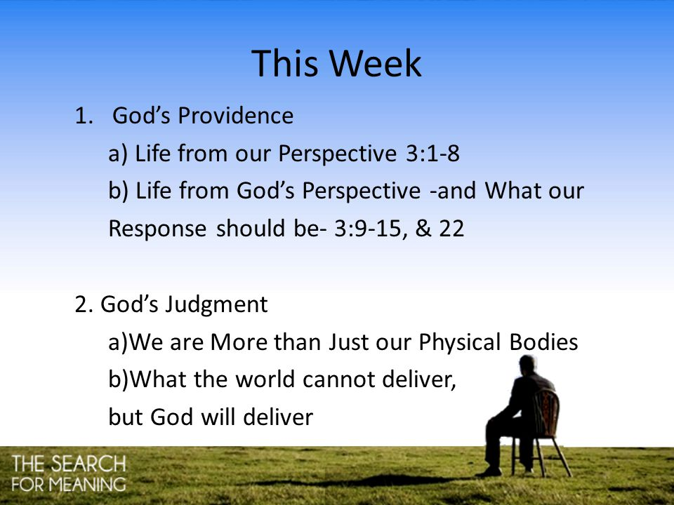 This Week 1.God's Providence a) Life from our Perspective 3:1-8 b) Life from God's Perspective -and What our Response should be- 3:9-15, & 22 2. God's