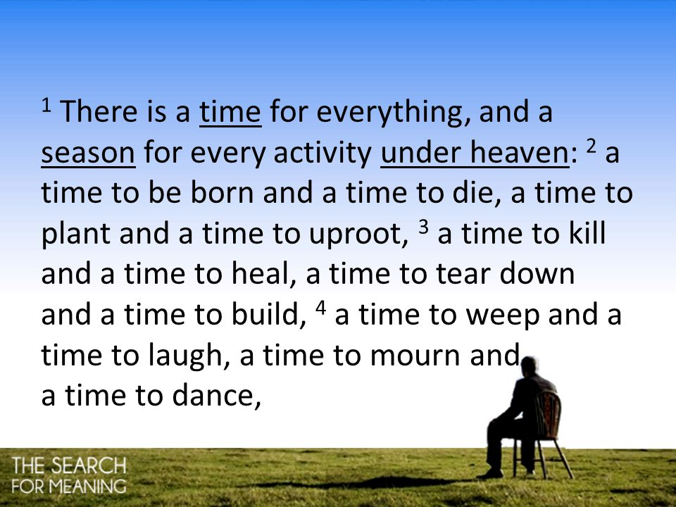 1 There is a time for everything, and a season for every activity under heaven: 2 a time to be born and a time to die, a time to plant and a time to u