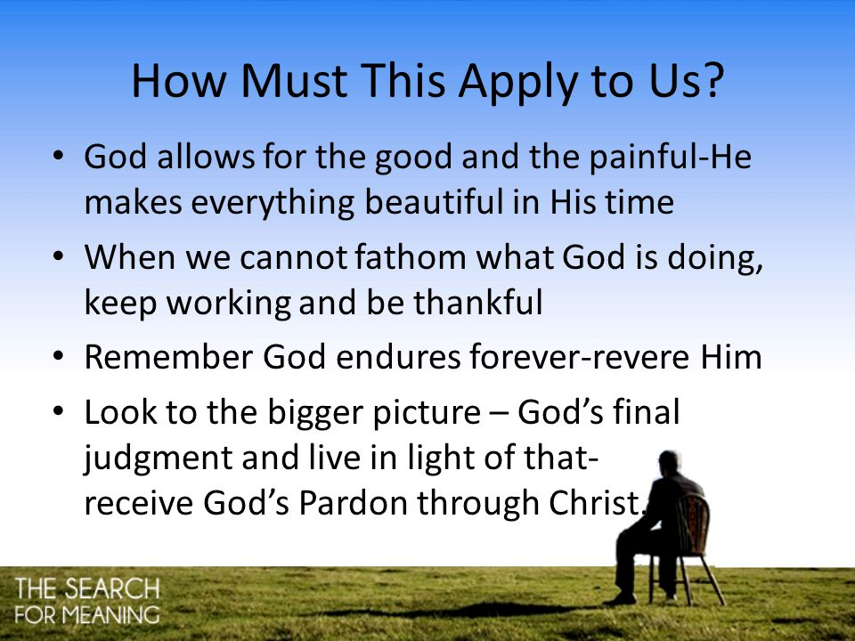 How Must This Apply to Us? God allows for the good and the painful-He makes everything beautiful in His time When we cannot fathom what God is doing,