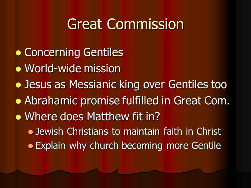 Great Commission Concerning Gentiles Concerning Gentiles World-wide mission World-wide mission Jesus as Messianic king over Gentiles too Jesus as Messianic king over Gentiles too Abrahamic promise fulfilled in Great Com.