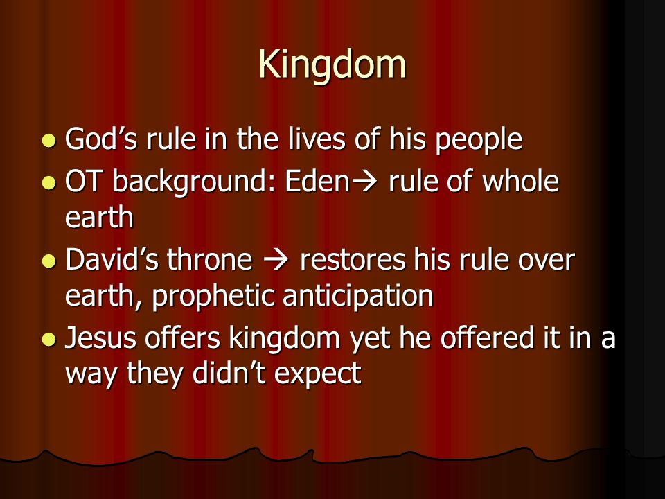 Kingdom God's rule in the lives of his people God's rule in the lives of his people OT background: Eden  rule of whole earth OT background: Eden  rule of whole earth David's throne  restores his rule over earth, prophetic anticipation David's throne  restores his rule over earth, prophetic anticipation Jesus offers kingdom yet he offered it in a way they didn't expect Jesus offers kingdom yet he offered it in a way they didn't expect