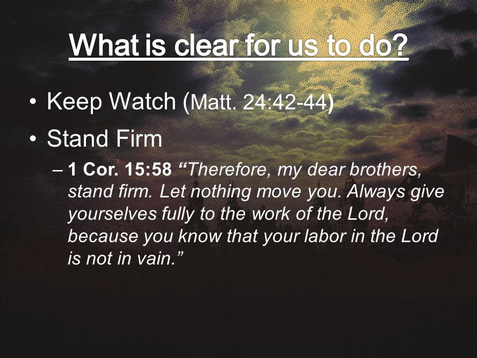 Keep Watch ( Matt. 24:42-44) Stand Firm –1 Cor. 15:58 Therefore, my dear brothers, stand firm.
