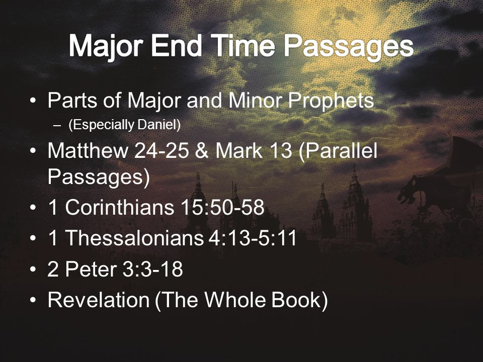 Parts of Major and Minor Prophets –(Especially Daniel) Matthew & Mark 13 (Parallel Passages) 1 Corinthians 15: Thessalonians 4:13-5:11 2 Peter 3:3-18 Revelation (The Whole Book)