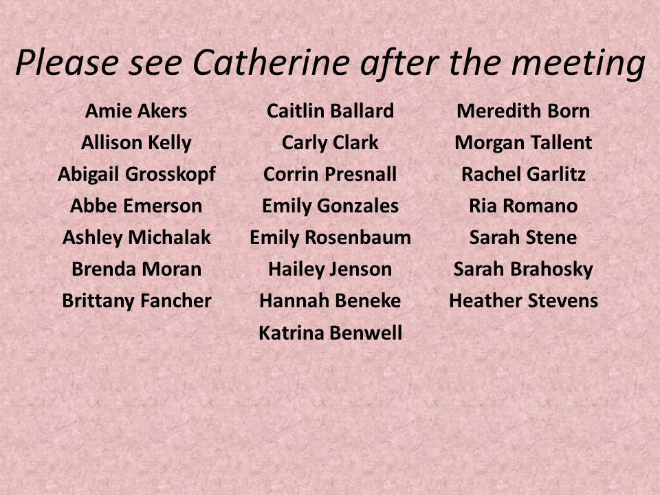 Please see Catherine after the meeting Amie Akers Allison Kelly Abigail Grosskopf Abbe Emerson Ashley Michalak Brenda Moran Brittany Fancher Caitlin B