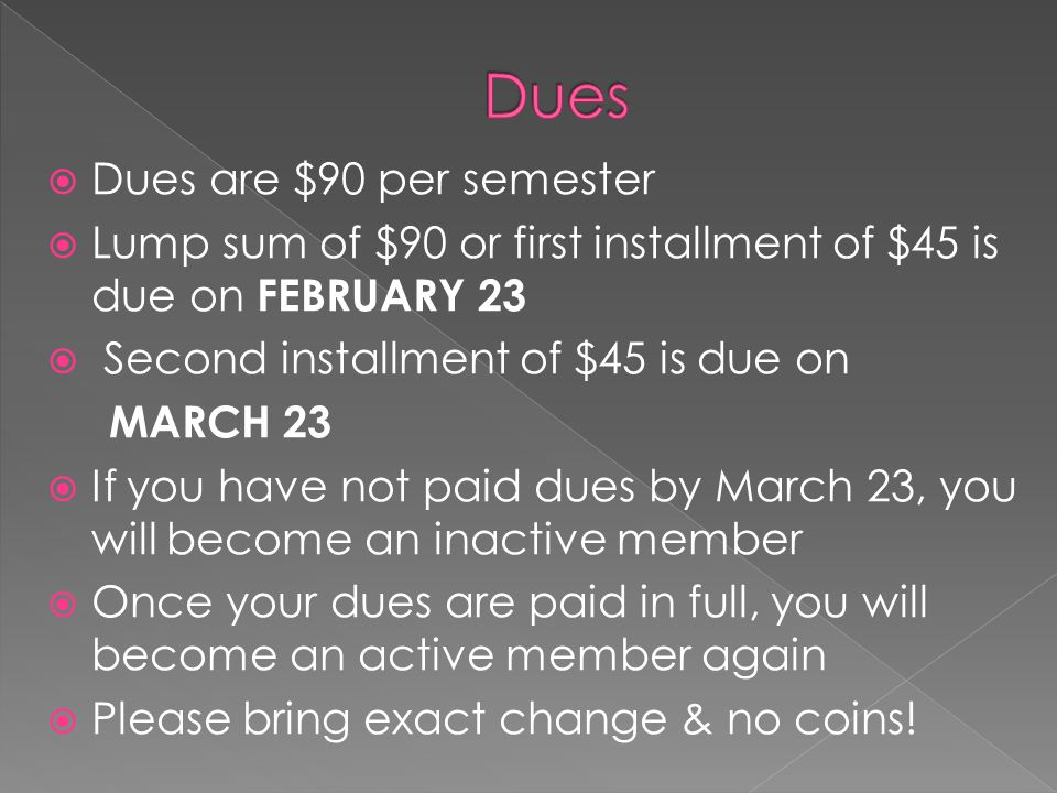  Dues are $90 per semester  Lump sum of $90 or first installment of $45 is due on FEBRUARY 23  Second installment of $45 is due on MARCH 23  If you have not paid dues by March 23, you will become an inactive member  Once your dues are paid in full, you will become an active member again  Please bring exact change & no coins!