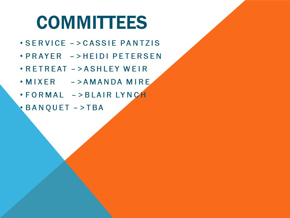 COMMITTEES SERVICE –>CASSIE PANTZIS PRAYER –>HEIDI PETERSEN RETREAT –>ASHLEY WEIR MIXER –>AMANDA MIRE FORMAL –>BLAIR LYNCH BANQUET –>TBA