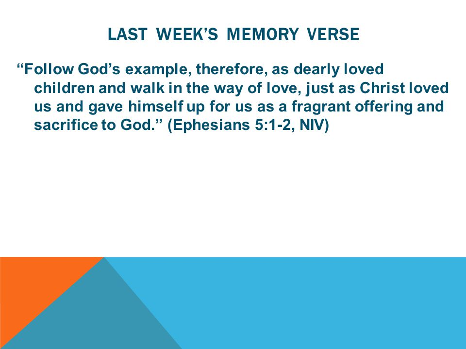 LAST WEEK'S MEMORY VERSE Follow God's example, therefore, as dearly loved children and walk in the way of love, just as Christ loved us and gave himself up for us as a fragrant offering and sacrifice to God. (Ephesians 5:1-2, NIV)
